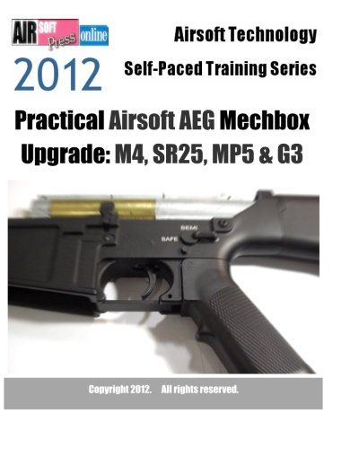 Airsoft Technology Self-Paced Training Series Practical Airsoft AEG Mechbox Upgrade 2012: M4, SR25, MP5 & G3
