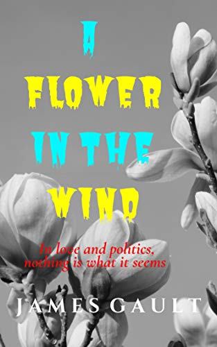 A Flower in the Wind: A thriller about Love and Politics by [gault, james]
