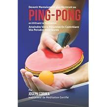 Devenir Mentalement Plus Resistance au Ping Pong en Utilisant la Meditation: Atteindre Votre Potentiel en Controlant Vos Pensees Interieures