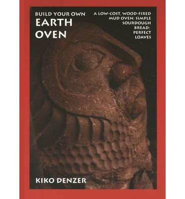 [(Build Your Own Earth Oven: A Low-Cost Wood-Fired Mud Oven; Simple Sourdough Bread; Perfect Loaves)] [Author: Kiko Denzer] published on (September, 2007)