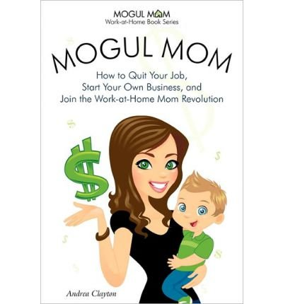 Mogul Mom - How to Quit Your Job, Start Your Own Business, and Join the Work-at-Home Mom Revolution (Mogul Mom Work-at-Home Book Series) (Paperback) - Common