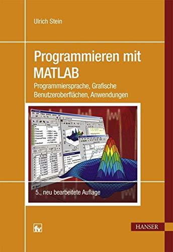 Programmieren mit MATLAB: Programmiersprache, Grafische Benutzeroberflächen, Anwendungen