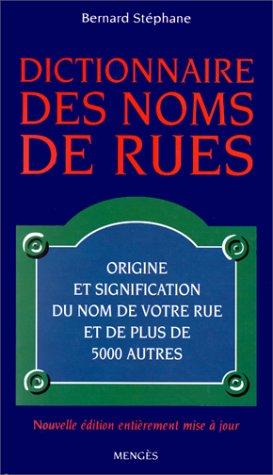 DICTIONNAIRE DES NOMS DE RUES. : Origine et signification du nom de votre rue et de plus de 5000 autres, Edition 2000