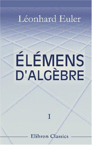lmens d'algbre par Lonard Euler: Traduits de l'allemand avec des notes et des additions. Tome 1. De l'analyse dtermine