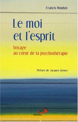 Le moi et l'esprit : Voyage au coeur de la psychothérapie par Francis Mouhot