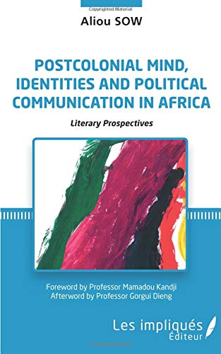 Postcolonial mind, identities and political communication in Africa: Literary prospectives par Aliou Sow