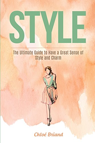 Style: The Ultimate Guide to Have a Great Sense of Style and Charm (Style, Style Books, Style Guides, Style for Beginners)