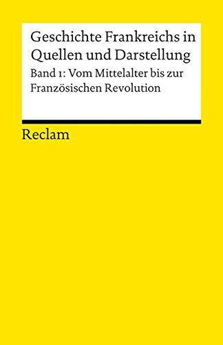 Geschichte Frankreichs in Quellen und Darstellung: Bd. 1: Vom Mittelalter bis zur Französischen Revolution (Reclams Universal-Bibliothek)