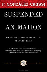 Suspended Animation: Six Essays on the Preservation of Bodily Parts (F. Gonzales-Crussi Classics)
