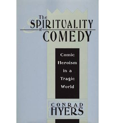 [(The Spirituality of Comedy: Comic Heroism in a Tragic World)] [Author: Conrad Hyers] published on (September, 2008)