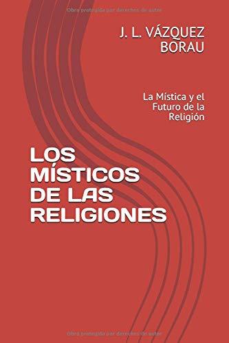 LOS MÍSTICOS DE LAS RELIGIONES: La Mística y el Futuro de la Religión (Espiritualidad) por J. L. VÁZQUEZ BORAU