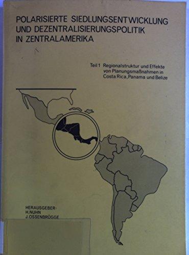 Polarisierte Siedlungsentwicklung und Dezentralisierungspolitik in Zentralamerika. Teil 1: Regionalstruktur und Effekte von Planungsmassnahmen in Costa Rica, Panama und Belize.