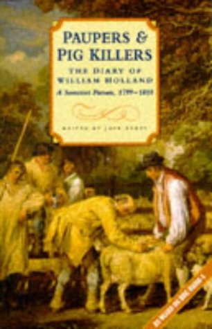 Paupers and Pig Killers: The Diary of William Holland, a Somerset Parson, 1799-1818 (Biography, Lett: Written by William Holland, 1984 Edition, (1st Edition) Publisher: Sutton Publishing Ltd [Paperback]