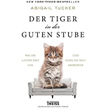 Der Tiger in der guten Stube: Wie die Katzen erst uns und dann die Welt eroberten