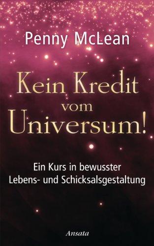 Kein Kredit vom Universum!: Ein Kurs in bewusster Lebens- und Schicksalsgestaltung