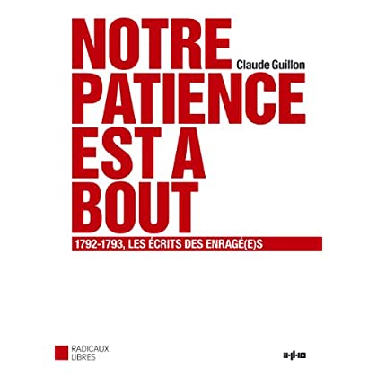 Notre patience est à bout : 1792-1793, les écrits es Enragé (e) s