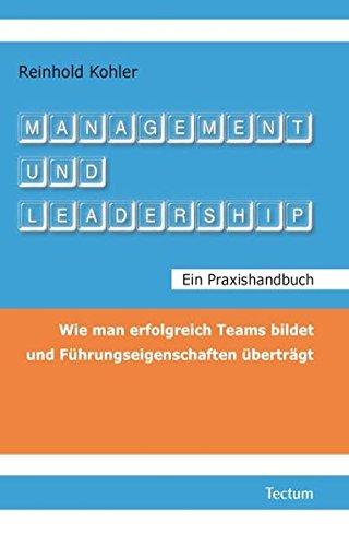 Management und Leadership. Ein Praxishandbuch: Wie man erfolgreich Teams bildet und Führungseigenschaften überträgt (Wissenschaftliche Beiträge aus ... / Wirtschaftswissenschaften, Band 36)