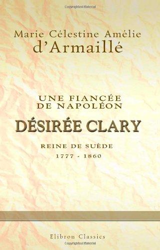 Une fiance de Napolon: Dsire Clary, reine de Sude 1777-1860
