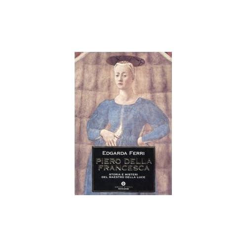 Piero Della Francesca. Storia E Misteri Del Maestro Della Luce