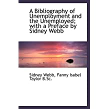 A Bibliography of Unemployment and the Unemployed; with a Preface by Sidney Webb