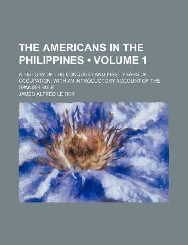 The Americans in the Philippines (Volume 1); A History of the Conquest and First Years of Occupation, With an Introductory Account of the Spanish Rule