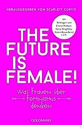 The future is female!: Was Frauen über Feminismus denken - Mit Beiträgen von Emma Watson, Keira Knightley, Katrin Bauerfeind u.v.m.