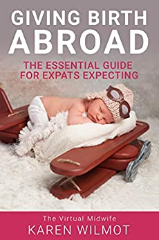 Giving Birth Abroad: The Essential Guide for Expats Expecting by [Wilmot, Karen]