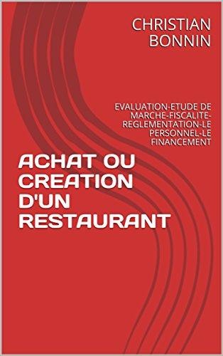 ACHAT OU CREATION D'UN RESTAURANT: EVALUATION-ETUDE DE MARCHE-FISCALITE-REGLEMENTATION-LE PERSONNEL-LE FINANCEMENT par CHRISTIAN BONNIN