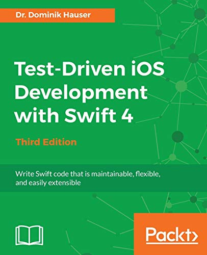 Test-Driven iOS Development with Swift 4 - Third Edition: Write Swift code that is maintainable, flexible, and easily extensible (English Edition)