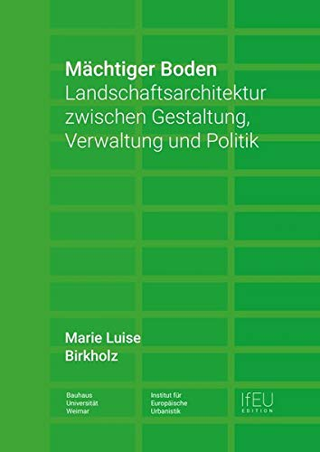 Mächtiger Boden: Landschaftsarchitektur zwischen Gestaltung, Verwaltung und Politik (IfEU EDITION / Schriftenreihe des Instituts für Europäische Urbanistik)