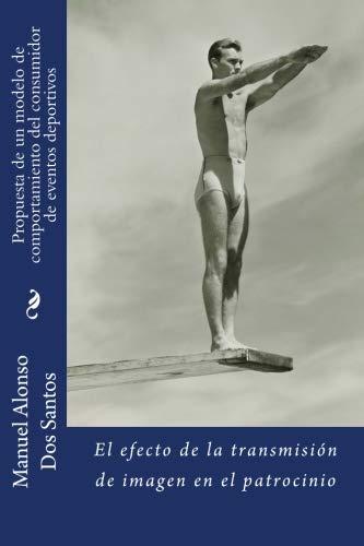 Propuesta de un modelo de comportamiento del consumidor de eventos deportivos: El efecto de la transmisión de imagen en el patrocinio por Dr Manuel Alonso Dos Santos