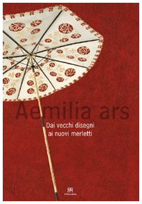 Aemilia Ars. Dai vecchi disegni ai nuovi merletti. Catalogo della mostra (Bologna, 16 febbraio-30 marzo 2008). Ediz. italiana e inglese por Silvia Battistini
