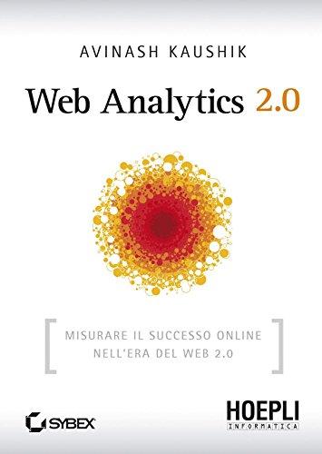 Web Analytics 2.0: Misurare il successo online nell'era del Web 2.0 (Internet e web design)