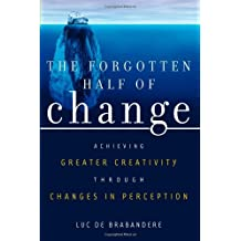 [(The Forgotten Half of Change: Achieving Greater Creativity Through Changes in Perception )] [Author: Luc de Brabandere] [May-2005]