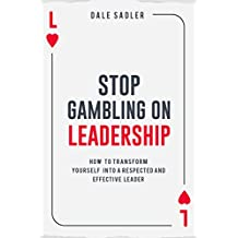 Stop Gambling on Leadership: How to Transform Yourself into a Respected and Effective Leader (English Edition)