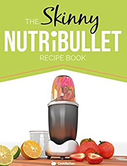 The Skinny NUTRiBULLET Recipe Book: 80+  Delicious & Nutritious Healthy Smoothie Recipes. Burn Fat,  Lose Weight and Feel Great! by [Cooknation]