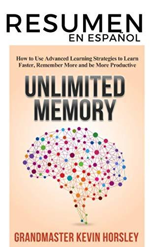 RESUMEN en español: UNLIMITED MEMORY (Kevin Horsley): Cómo utilizar estrategias de aprendizaje avanzadas para aprender más rápido, recordar más y ser más productivo
