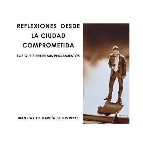 REFLEXIONES DESDE LA CIUDAD COMPROMETIDA: LO QUE SIENTEN MIS PENSAMIENTOS