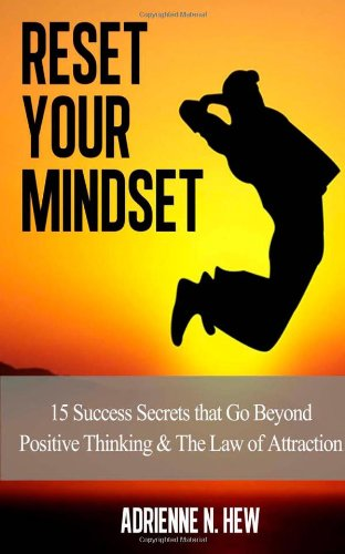 Reset Your Mindset: 15 Success Secrets that Go Beyond Positive Thinking & The Law of Attraction