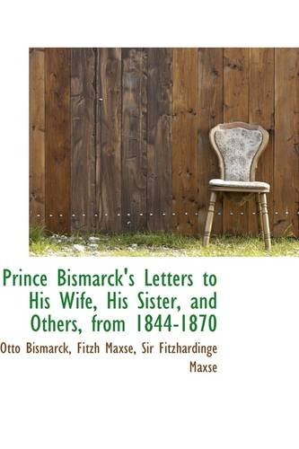 Prince Bismarck's Letters to His Wife, His Sister, and Others, from 1844-1870