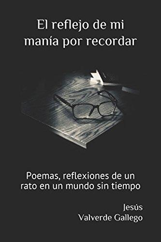 El reflejo de mi manía por recordar: Poemas, reflexiones de un rato en un mundo sin tiempo par Jesús Valverde Gallego