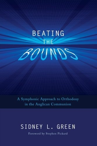 Beating the Bounds: A Symphonic Approach to Orthodoxy in the Anglican Communion by Stephen Pickard (Foreword), Sidney L. Green (8-Mar-2013) Paperback