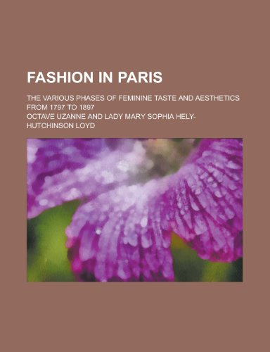 Fashion in Paris; The Various Phases of Feminine Taste and Aesthetics from 1797 to 1897
