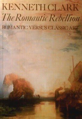 The Romantic Rebellion: Romantic Versus Classic Art by Kenneth Clark (1987-01-05)