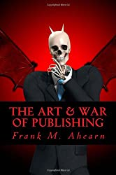 The Art & War of Publishing: The Ugly Truth of Using a Publisher,The Benefits of Self-Publishing and Marketing Your Book to Success