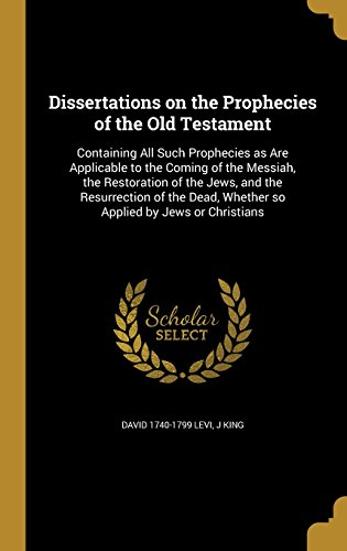 Dissertations on the Prophecies of the Old Testament: Containing All Such Prophecies as Are Applicable to the Coming of the Messiah, the Restoration ... Whether So Applied by Jews or Christians (Testament Von Levi)