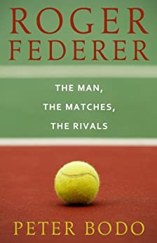 Roger Federer: The Man, The Matches, The Rivals by [Bodo, Peter]