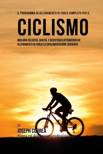 Il programma di allenamento di forza completo per il Ciclismo: Migliora velocita, agilita, e resistenza attraverso un allenamento di forza ed Un'alimentazione adeguata