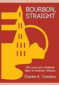 BOURBON, STRAIGHT: The Uncut and Unfiltered Story of American Whiskey (English Edition) par [Cowdery, Charles]