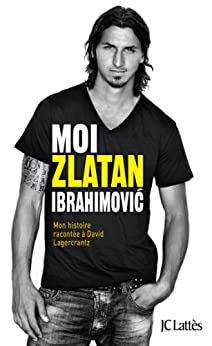 Moi, Zlatan Ibrahimovic (Essais et documents) par [Ibrahimovic, Zlatan, Lagercrantz, David]